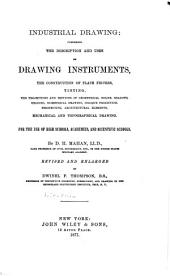 Industrial Drawing: Comprising the Description and Uses of Drawing Instruments, the Construction of Plane Figures, Tinting ... Mechanical and Topographical Drawing. For the Use of High Schools, Academies, and Scientific Schools, Volume 1