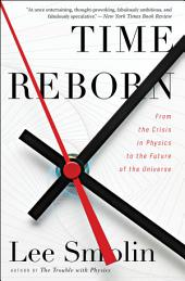 Time Reborn: From the Crisis in Physics to the Future of the Universe