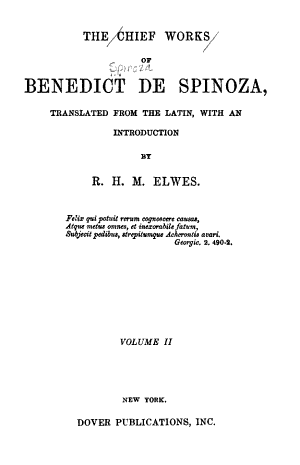 The Chief Works of Benedict de Spinoza  De intellectus emendatione  Ethica  Correspondence  abridged
