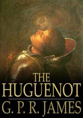 The Huguenot: A Tale of the French Protestants