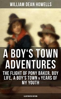 A BOY S TOWN ADVENTURES  The Flight of Pony Baker  Boy Life  A Boy s Town   Years of My Youth  Illustrated Edition