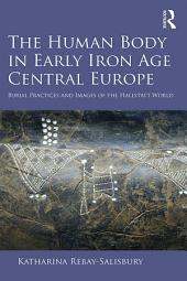 The Human Body in Early Iron Age Central Europe: Burial Practices and Images of the Hallstatt World