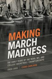 Making March Madness: The Early Years of the NCAA, NIT, and College Basketball Championships, 1922-1951