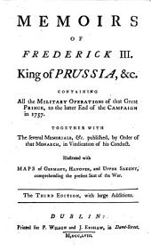 Memoirs of Frederick III. [sic] King of Prussia, &c: Containing All the Military Operations of that Great Prince, to the Latter End of the Campaign in 1757. Together with the Several Memorials, &c. Published, by Order of that Monarch, ... Illustrated with Maps of Germany, Hanover, and Upper Saxony, Comprehending the Present Seat of the War
