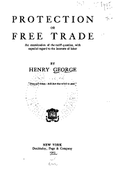 Protection or free trade: an examination of the tariff question with especial regard to the interests of labor