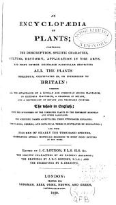 An Encyclopædia of Plants: Comprising the Description, Specific Character, Culture, History, Application in the Arts, and Every Other Desirable Particular Respecting All the Plants Indigenous, Cultivated In, Or Introduced to Britain, Combining All the Advantages of a Linnean and Jussieuean Species Plantarum, an Historia Plantarum, a Grammar of Botany, and a Dictionary of Botany and Vegetable Culture. The Whole in English; with the Synonymes of the Commoner Plants in the Different European and Other Languages ...