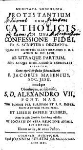 Meditata Concordia Protestantium Cum Catholicis In Una Confessione Fidei, Ex S. Scriptura Desumpta: Volume 1