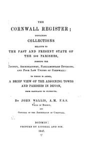 The Cornwall Register: Containing Collections Relative to the Past and Present State of the 209 Parishes, Forming the County, Archdeaconry, Parliamentary Divisions, and Poor Law Unions of Cornwall ; to which is Added a Brief View of the Adjoining Towns and Parishes in Devon, from Hartland to Plymouth