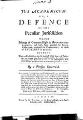 Jus academicum: or A defence of the peculiar jurisdiction which belongs of common right to universities in general, and hath been granted by royal charters, confirm'd in Parliament, to those of England in particular. Shewing that no prohibition can lie against their courts of judication, nor appeal from them, in any cause like that which is now depending before the Vice-Chancellor of Cambridge. With a full account and vindication of the proceedings in that cause
