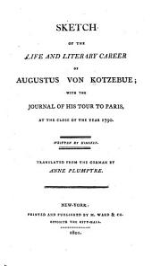 Sketch of the Life and Literary Career of Augustus Von Kotzebue: With the Journal of His Tour to Paris, at the Close of the Year 1790