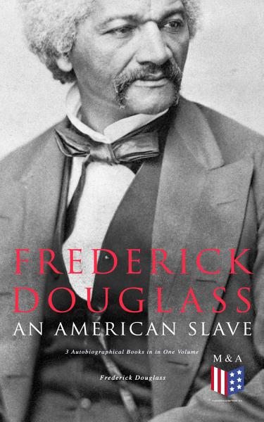 Frederick Douglass, An American Slave: 3 Autobiographical Books in in One Volume