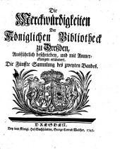 Die Merckwürdigkeiten Der Königlichen Bibliotheck zu Dreßden: Ausführlich beschrieben, und mit Anmerckungen erläutert, Band 2,Ausgabe 5