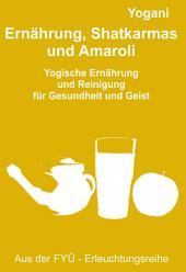 Ernährung, Shatkarmas und Amaroli: Yogische Ernährung und Reinigung für Gesundheit und Geist