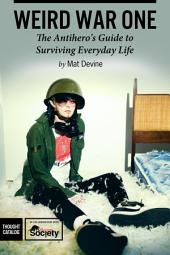 Weird War One: The AntiheroÕs Guide to Surviving Everyday Life