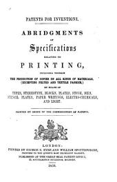 Patents for Invention: Abridgements of Specifications Relating to Printing, Including Therein the Production of Copies on All Kinds of Materials, (excepting Felted and Textile Fabrics,) by Means of Types, Stereotype, Blocks, Plates, Stone, Dies, Stencil Plates, Paper Writings, Electrochemicals, and Light