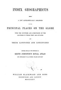 Index Geographicus  Being a List Alphabetically Arranged of the Principal Places on the Globe  with the Countries and Subdivisions of the Countries in which They are Situated  and Their Latitudes and Longitudes Compiled Specially with Reference to Keith Johnston s Royal Atlas PDF