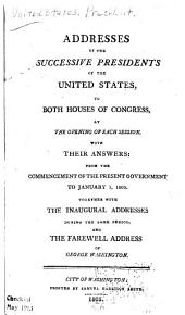 Addresses of the Successive Presidents to Both Houses of Congress, at the Opening of Each Session, with Their Answers: From the Commencement of the Present Government to January 1, 1805 : Together with the Inaugural Addresses During the Same Period, and the Farewell Address of George Washington