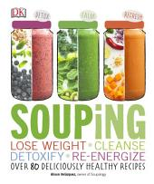 Souping: Lose Weight - Cleanse - Detoxify - Re-Energize; Over 80 Deliciously Healthy Recipes