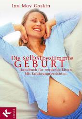 Die selbstbestimmte Geburt: Handbuch für werdende Eltern. Mit Erfahrungsberichten