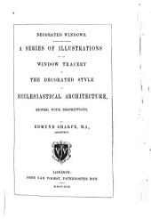 Decorated Windows: A Series of Illustrations of the Window Tracery of the Decorated Style of Ecclesiastical Architecture, Volume 2