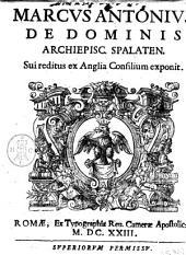 Marcus Antonius De Dominis Archiepisc. Spalaten. sui Reditus ex Anglia consilium exponit