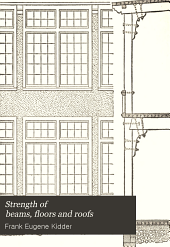 Strength of beams, floors and roofs: including directions for designing and detailing roof trusses, with criticism of various forms of timber construction. Prepared especially for carpenters and builders
