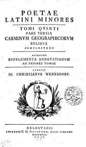 Poetae Latini Minores: Carminvm Geographicorvm Reliqva Completens Accedvnt Svpplementa Annotationvm Ad Priores Tomos. Tomi Qvinti Pars Tertia, Volume 5