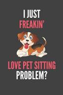 I Just Freakin' Love Pet Sitting