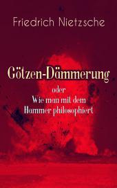 """Götzen-Dämmerung oder Wie man mit dem Hammer philosophiert (Vollständige Ausgabe): Das Problem des Sokrates + Die """"Vernunft"""" in der Philosophie + Moral als Widernatur + Die vier grossen Irrthümer + Die """"Verbesserer"""" der Menschheit + Was den Deutschen abgeht"""