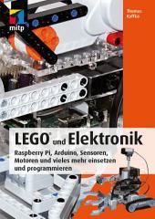 LEGO® und Elektronik: Raspberry Pi, Arduino, Sensoren, Motoren und vieles mehr einsetzen und programmieren