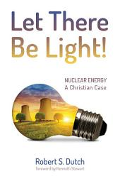Let There Be Light!: Nuclear Energy: A Christian Case