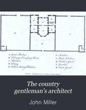 The Country Gentleman's Architect: In a Great Variety of New Designs for Cottages, Farm-houses, Country-houses, Villas, Lodges for Park Or Garden Entrances, and Ornamental Wooden Gates; with Plans of the Offices Belonging to Each Design, ...