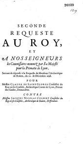 Seconde Requeste au Roy, et à Nosseigneurs les Commissaires nommez par Sa Majesté pour la Primatie de Lyon, Servant de réponse à la Requeste de Monsieur l'Archevêque de Roüen, du 22 de Décembre 1698. Pour Messire Claude de Saint-George, Conseiller du Roy en ses Conseils, Archevêque Comte de Lyon, Primat des Gaules, Demandeur. Contre Messire Jacques Nicolas Colbert, Conseiller du Roy en ses Conseils, Archevêque de Roüen Deffendeur. [Suivi de] Recueil de quelques-uns des principaux titres produits dans l'instance