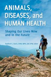 Animals, Diseases, and Human Health: Shaping Our Lives Now and in the Future: Shaping Our Lives Now and in the Future