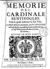 Memorie del cardinale Bentiuoglio, con le quali descriue la sua vita, e non solo le cose a lui successe nel corso di essa, ma insieme le piu notabili ancora occorse nella citta di Roma, in Italia, & altroue. Diuise in due libri