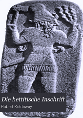 Die hettitische Inschrift: gefunden in der Königsburg von Babylon am 22. August 1899