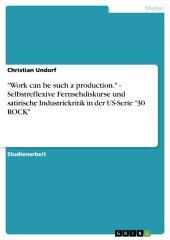 """""""Work can be such a production."""" - Selbstreflexive Fernsehdiskurse und satirische Industriekritik in der US-Serie """"30 ROCK"""""""