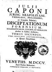 Julii Caponi ... Disceptationum forensium, ecclesiasticarum, civilium et moralium pluribus in casibus decisarum ...