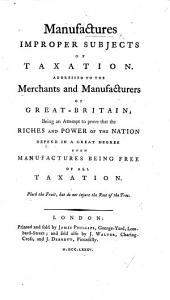 Manufactures improper subjects of Taxation. Addressed to the Merchants and Manufacturers of Great Britain, etc