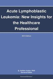 Acute Lymphoblastic Leukemia: New Insights for the Healthcare Professional: 2013 Edition