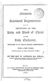 Two sermons on baptismal regeneration, and on the receiving of the body and blood of Christ in the holy eucharist