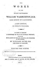 The Works of the Right Reverend William Warburton, D.D., Lord Bishop of Gloucester: To which is Prefixed a Discourse by Way of General Preface, Containing Some Account of the Life, Writings, and Character of the Author, Volume 6