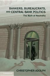 Bankers, Bureaucrats, and Central Bank Politics: The Myth of Neutrality
