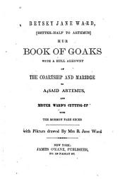 Betsey Jane Ward: Better-half to Artemus Hur Book of Goaks with a Hull Akkownt of the Coartship and Maridge to A4said Artemus, and Mister Ward's Cutting-up with the Mormon Fare Secks