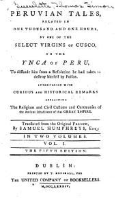Peruvian Tales: Related in One Thousand and One Hours, by One of the Select Virgins of Cusco, to the Ynca of Peru, to Dissuade Him from a Resolution He Had Taken to Destroy Himself by Poison, Interspersed with Curious and Historical Remarks Explaining the Religious and Civil Customs and Ceremonies of the Ancient Inhabitants of that Great Empire, Volume 1