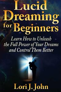 Lucid Dreaming for Beginners  Learn How to Unleash the Full Power of Your Dreams and Control Them Better PDF