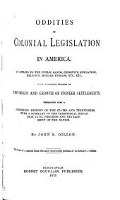Oddities of Colonial Legislation in America: As Applied to the Public Lands, Primitive Education, Religion, Morals, Indians, Etc., with Authentic Records of the Origin and Growth of Pioneer Settlements, Embracing Also a Condensed History of the States and Territories