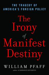 The Irony of Manifest Destiny: The Tragedy of America's Foreign Policy