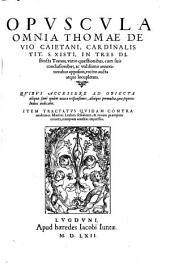 Opuscula omnia Thomae de Vio Caietani, cardinalis ...: in tres distincta tomos, variis quaestionibus, cum suis conclusionibus, ac vtilissimis annotationibus appositis, recèns aucta atque locupletata ... ; item Tractatus quidam contra modernos Martini Lutheri sectatores ...