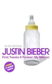 Justin Bieber: First Tweets 2 Forever: My Memoir: A Parody